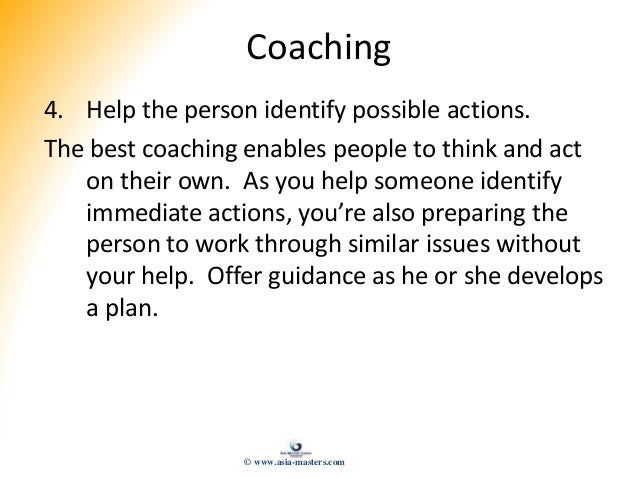 Coaching 4. Help the person identify possible actions. The best coaching enables people to think and act on their own. As ...