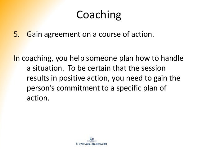Coaching 5. Gain agreement on a course of action. In coaching, you help someone plan how to handle a situation. To be cert...