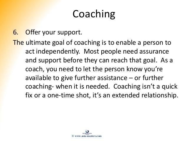 Coaching 6. Offer your support. The ultimate goal of coaching is to enable a person to act independently. Most people need...