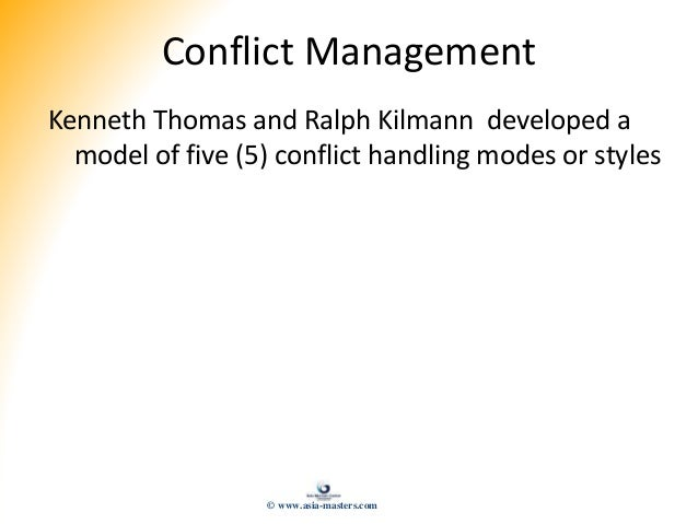 Conflict Management Kenneth Thomas and Ralph Kilmann developed a model of five (5) conflict handling modes or styles © www...