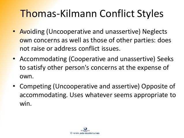 Thomas-Kilmann Conflict Styles • Avoiding (Uncooperative and unassertive) Neglects own concerns as well as those of other ...
