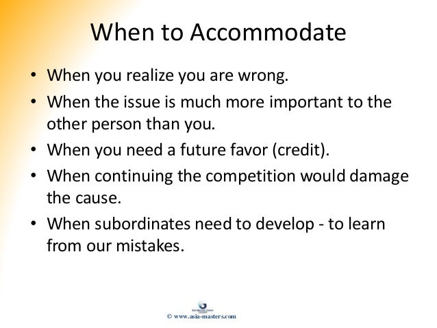 When to Accommodate • When you realize you are wrong. • When the issue is much more important to the other person than you...