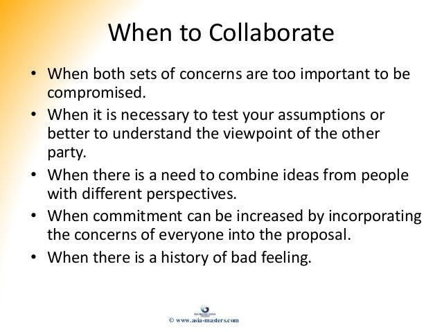 When to Collaborate • When both sets of concerns are too important to be compromised. • When it is necessary to test your ...