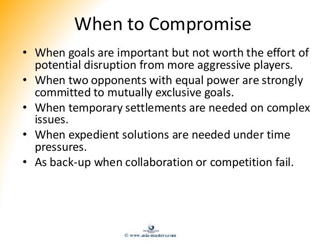 When to Compromise • When goals are important but not worth the effort of potential disruption from more aggressive player...