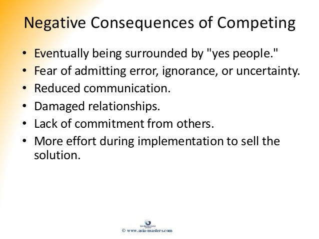 """Negative Consequences of Competing • Eventually being surrounded by """"yes people."""" • Fear of admitting error, ignorance, or..."""
