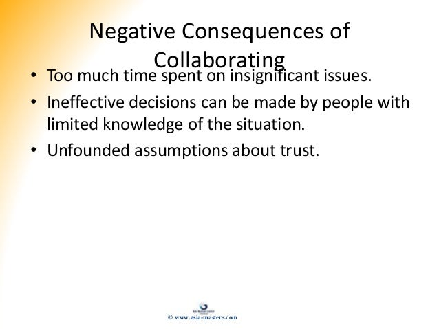 Negative Consequences of Collaborating • Too much time spent on insignificant issues. • Ineffective decisions can be made ...