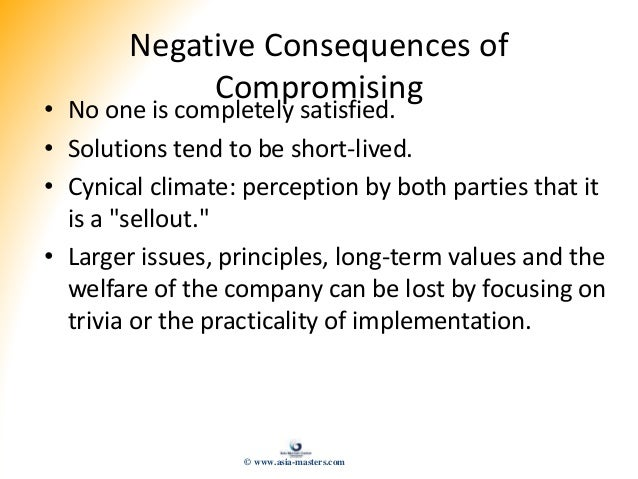 Negative Consequences of Compromising • No one is completely satisfied. • Solutions tend to be short-lived. • Cynical clim...