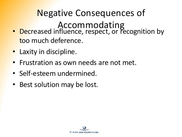 Negative Consequences of Accommodating • Decreased influence, respect, or recognition by too much deference. • Laxity in d...