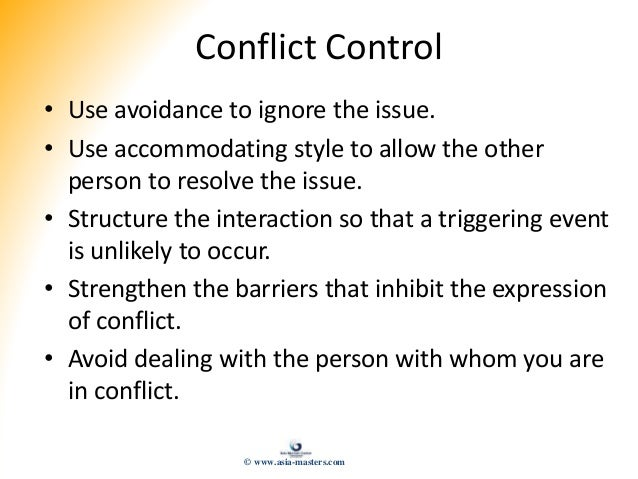 Conflict Control • Use avoidance to ignore the issue. • Use accommodating style to allow the other person to resolve the i...
