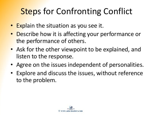 Steps for Confronting Conflict • Explain the situation as you see it. • Describe how it is affecting your performance or t...