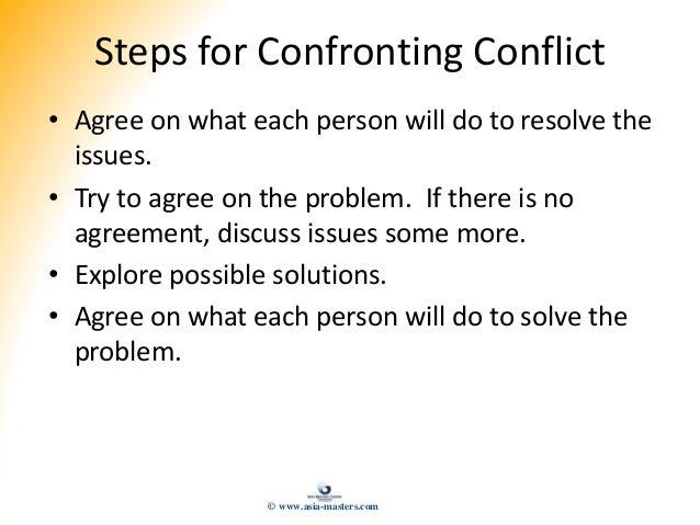 Steps for Confronting Conflict • Agree on what each person will do to resolve the issues. • Try to agree on the problem. I...