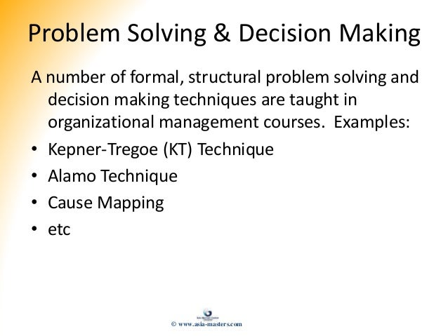 Problem Solving & Decision Making A number of formal, structural problem solving and decision making techniques are taught...