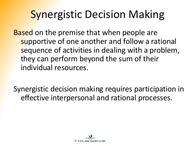 Synergistic Decision Making Based on the premise that when people are supportive of one another and follow a rational sequ...
