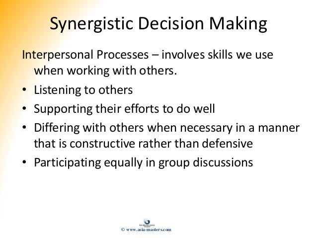 Synergistic Decision Making Interpersonal Processes – involves skills we use when working with others. • Listening to othe...