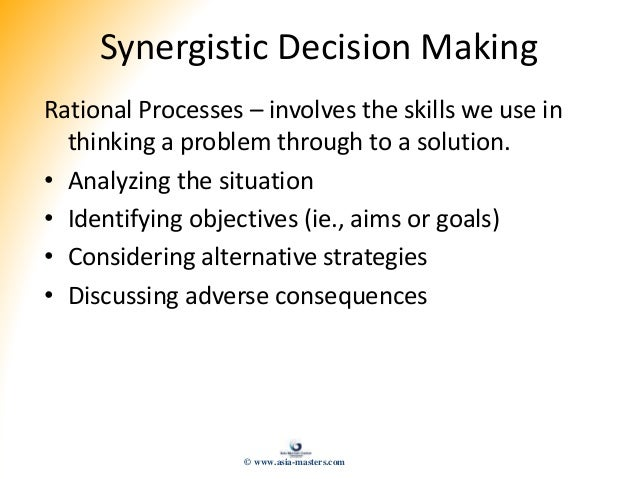 Synergistic Decision Making Rational Processes – involves the skills we use in thinking a problem through to a solution. •...