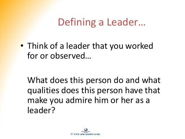 Defining a Leader… • Think of a leader that you worked for or observed… What does this person do and what qualities does t...