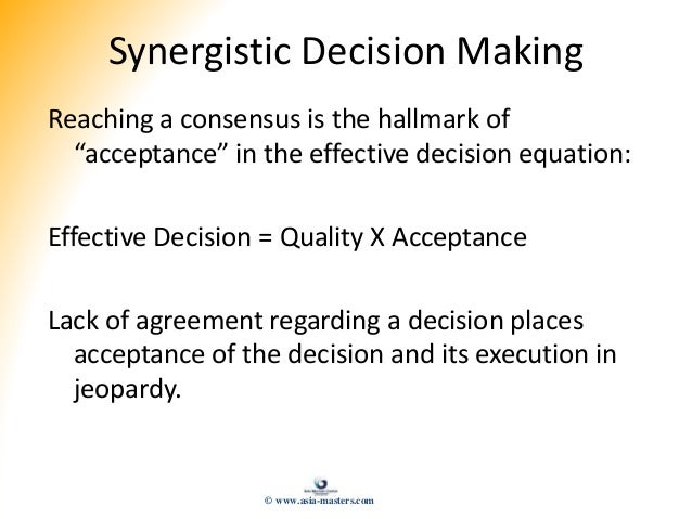 """Synergistic Decision Making Reaching a consensus is the hallmark of """"acceptance"""" in the effective decision equation: Effec..."""