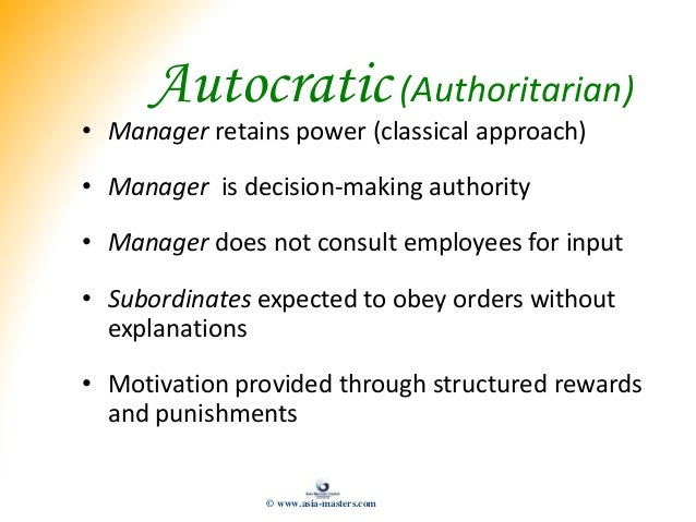 Autocratic(Authoritarian) • Manager retains power (classical approach) • Manager is decision-making authority • Manager do...