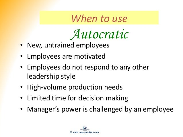 When to use Autocratic • New, untrained employees • Employees are motivated • Employees do not respond to any other leader...