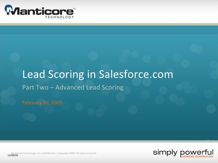 Lead Scoring in Salesforce.com Part Two – Advanced Lead Scoring February 26, 2009 Manticore Technology, Inc. Confidential ...