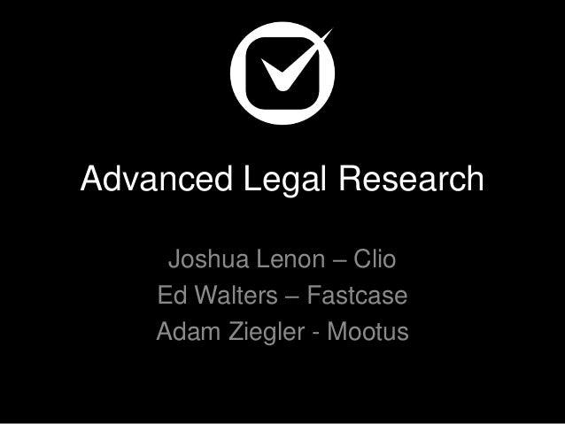 Advanced Legal Research Joshua Lenon – Clio Ed Walters – Fastcase Adam Ziegler - Mootus
