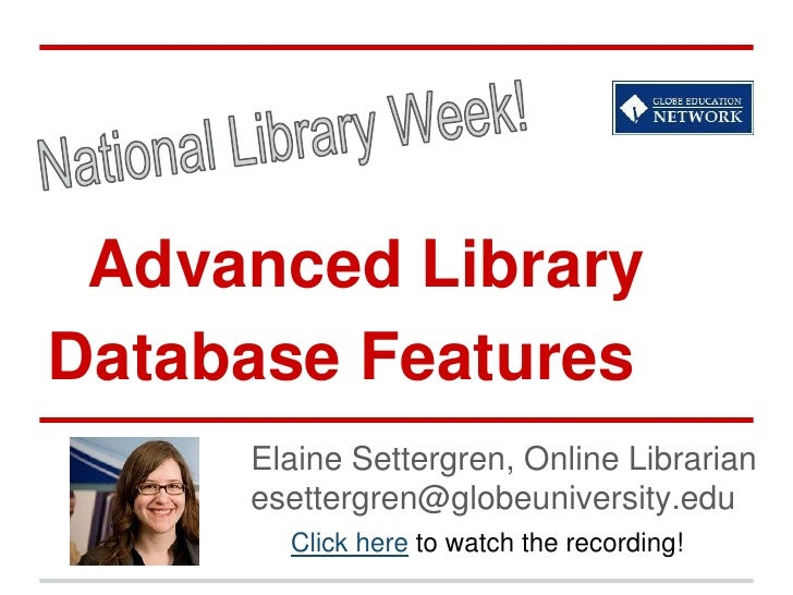 Advanced LibraryDatabase Features     Elaine Settergren, Online Librarian     esettergren@globeuniversity.edu       Click ...