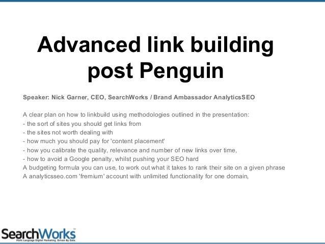 Advanced link building post Penguin Speaker: Nick Garner, CEO, SearchWorks / Brand Ambassador AnalyticsSEO A clear plan on...
