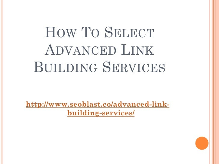 HOW TO SELECT  ADVANCED LINK BUILDING SERVICEShttp://www.seoblast.co/advanced-link-          building-services/