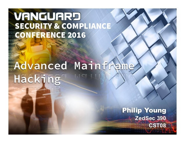 VANGUARD SECURITY & COMPLIANCE 2016 Philip Young ZedSec 390 CST08 Advanced Mainframe Hacking SECURITY & COMPLIANCE CONFERE...