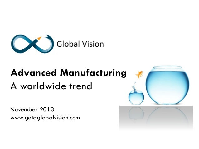 Advanced Manufacturing A worldwide trend November 2013 www.getaglobalvision.com