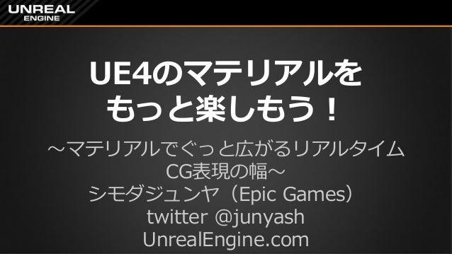 UE4のマテリアルを もっと楽しもう! ~マテリアルでぐっと広がるリアルタイム CG表現の幅~ シモダジュンヤ(Epic Games) twitter @junyash UnrealEngine.com