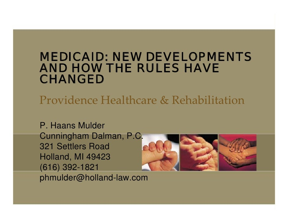 MEDICAID: NEW DEVELOPMENTS AND HOW THE RULES HAVE CHANGED ProvidenceHealthcare&Rehabilitation  P. Haans Mulder Cunningh...