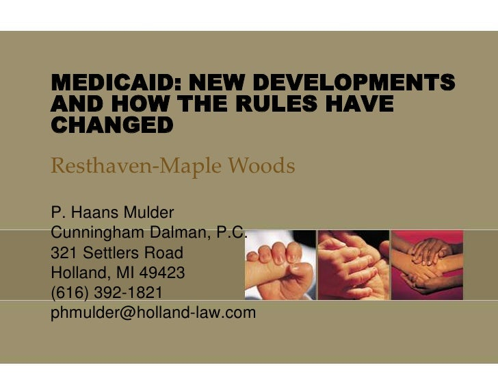 MEDICAID: NEW DEVELOPMENTS AND HOW THE RULES HAVE CHANGED<br />Resthaven-Maple Woods<br />P. Haans Mulder<br />Cunningham ...