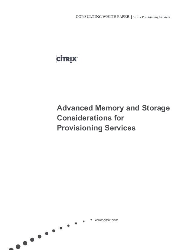 CONSULTING WHITE PAPER | Citrix Provisioning Services Advanced Memory and Storage Considerations for Provisioning Services...
