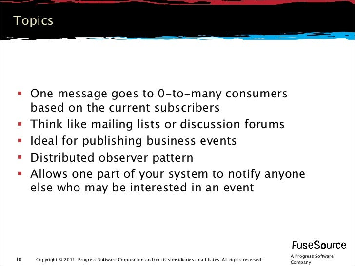 Topics One message goes to 0-to-many consumers  based on the current subscribers Think like mailing lists or discussion ...