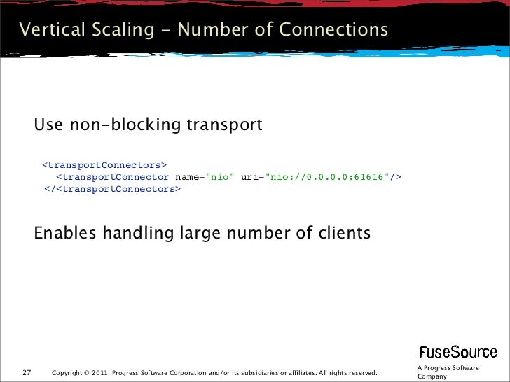 Vertical Scaling - Number of Connections     Use non-blocking transport     <transportConnectors>       <transportConnecto...