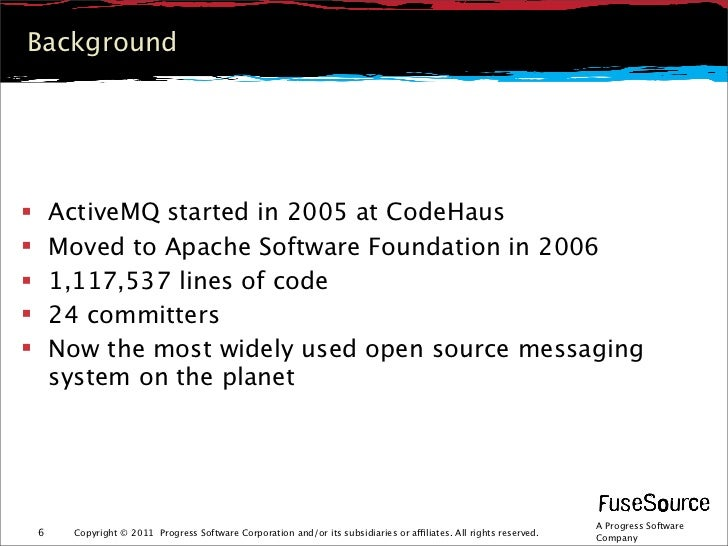 Background       ActiveMQ started in 2005 at CodeHaus       Moved to Apache Software Foundation in 2006       1,117,537...