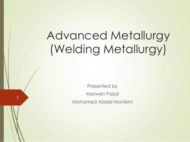 Advanced Metallurgy (Welding Metallurgy) Presented by Marwan Faisal Mohamed Abdel Moniem 1