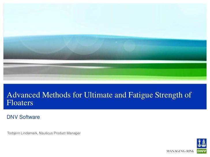 Advanced Methods for Ultimate and Fatigue Strength ofFloatersDNV SoftwareTorbjørn Lindemark, Nauticus Product Manager