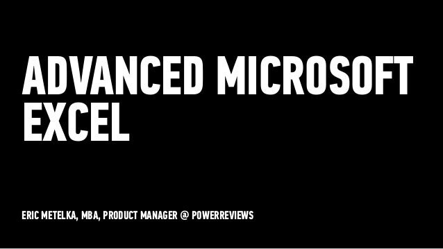ERIC METELKA, MBA, PRODUCT MANAGER @ POWERREVIEWS ADVANCED MICROSOFT EXCEL