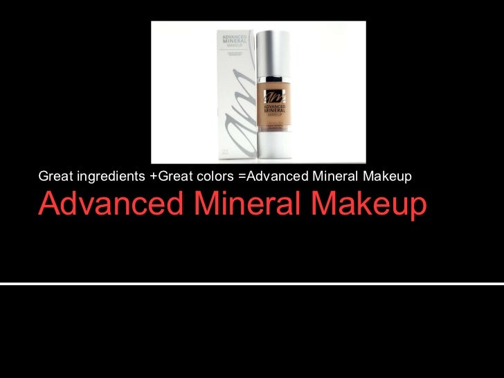 Advanced Mineral Makeup <ul><li>Great ingredients +Great colors =Advanced Mineral Makeup </li></ul>