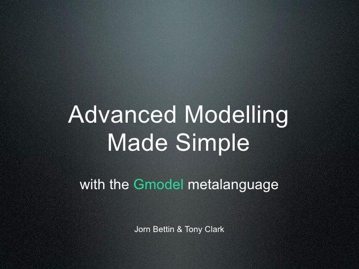 Advanced Modelling    Made Simple with the Gmodel metalanguage         Jorn Bettin & Tony Clark