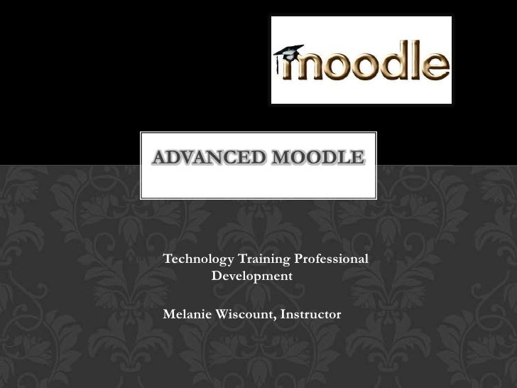 PASD Technology Training Professional Development<br />Melanie Wiscount, Instructor <br />Advanced Moodle<br />