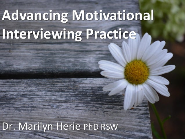 Advancing Motivational Interviewing Practice Dr. Marilyn Herie PhD RSW