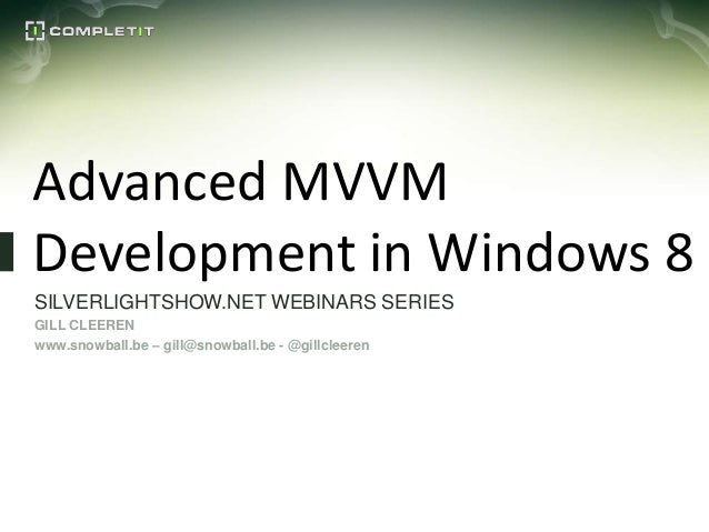 Advanced MVVMDevelopment in Windows 8SILVERLIGHTSHOW.NET WEBINARS SERIESGILL CLEERENwww.snowball.be – gill@snowball.be - @...