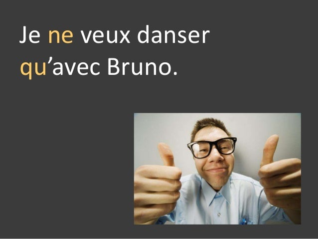 Je ne veux danser qu'avec Bruno.