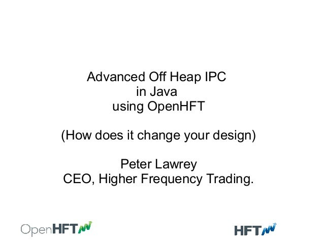 Advanced Off Heap IPC in Java using OpenHFT (How does it change your design) Peter Lawrey CEO, Higher Frequency Trading.