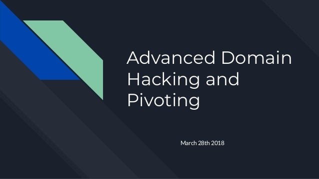 Advanced Domain Hacking and Pivoting March 28th 2018