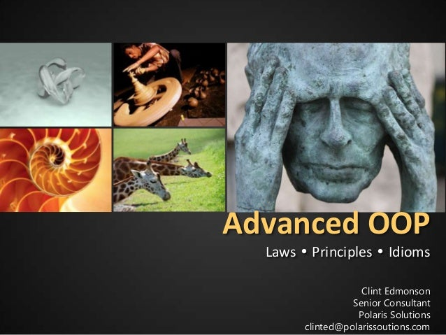 Advanced OOP Laws  Principles  Idioms Clint Edmonson Senior Consultant Polaris Solutions clinted@polarissoutions.com
