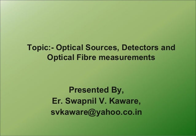 Topic:- Optical Sources, Detectors and Optical Fibre measurements  Presented By, Er. Swapnil V. Kaware, svkaware@yahoo.co....